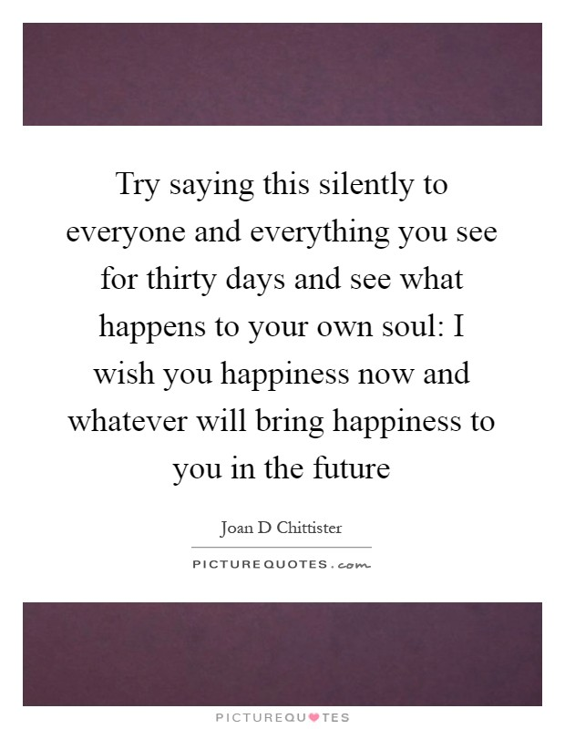 Try saying this silently to everyone and everything you see for thirty days and see what happens to your own soul: I wish you happiness now and whatever will bring happiness to you in the future Picture Quote #1