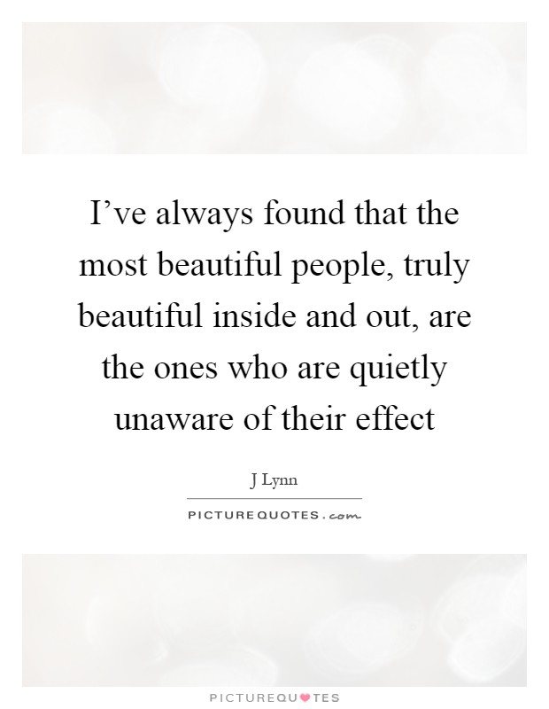 I've always found that the most beautiful people, truly beautiful inside and out, are the ones who are quietly unaware of their effect Picture Quote #1