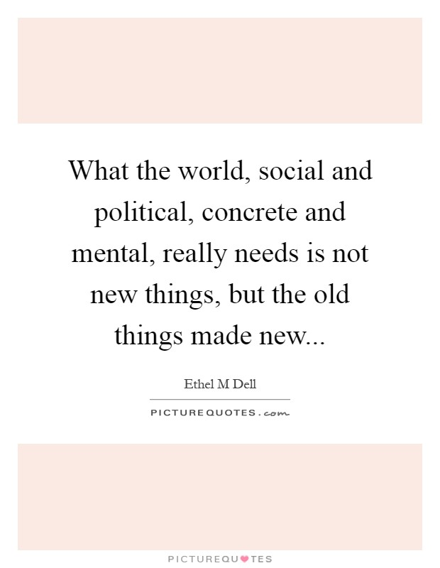 What the world, social and political, concrete and mental, really needs is not new things, but the old things made new Picture Quote #1