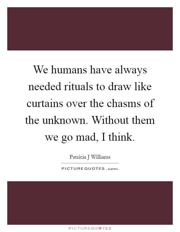 We humans have always needed rituals to draw like curtains over the chasms of the unknown. Without them we go mad, I think Picture Quote #1