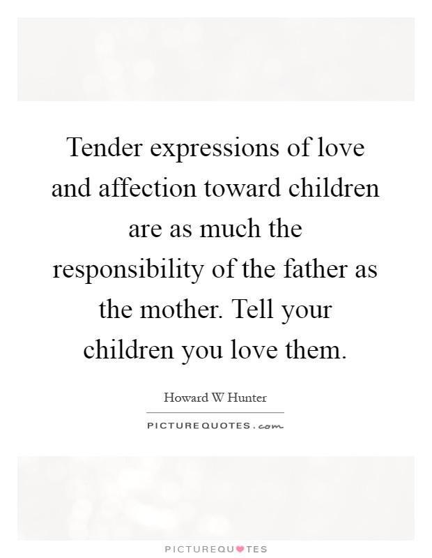 Tender expressions of love and affection toward children are as much the responsibility of the father as the mother. Tell your children you love them Picture Quote #1