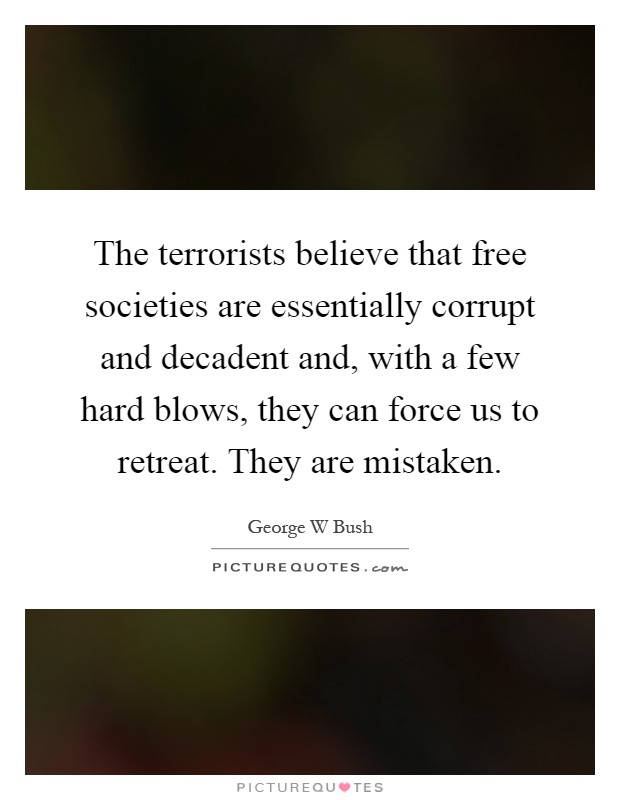 The terrorists believe that free societies are essentially corrupt and decadent and, with a few hard blows, they can force us to retreat. They are mistaken Picture Quote #1