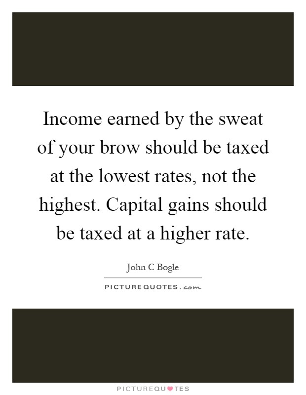 Income earned by the sweat of your brow should be taxed at the lowest rates, not the highest. Capital gains should be taxed at a higher rate Picture Quote #1
