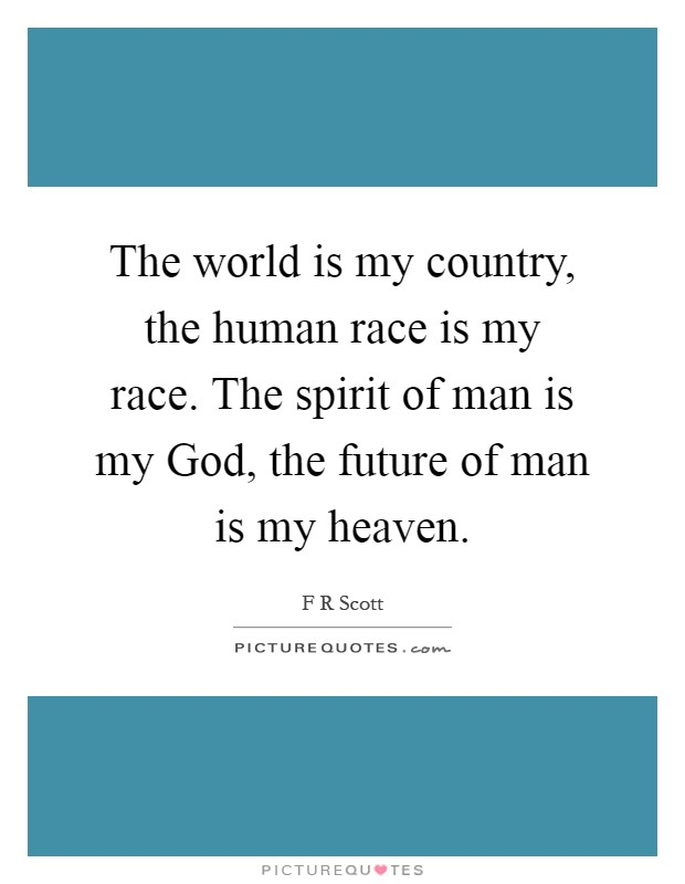 The world is my country, the human race is my race. The spirit of man is my God, the future of man is my heaven Picture Quote #1
