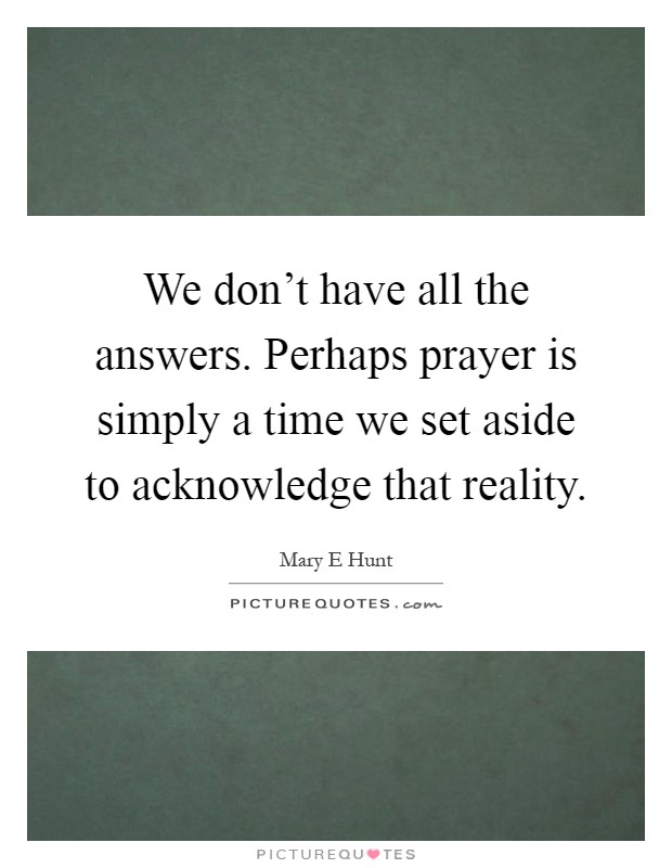 We don't have all the answers. Perhaps prayer is simply a time we set aside to acknowledge that reality Picture Quote #1