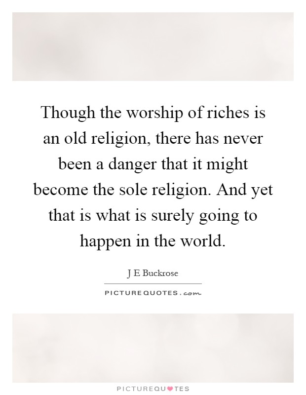 Though the worship of riches is an old religion, there has never been a danger that it might become the sole religion. And yet that is what is surely going to happen in the world Picture Quote #1