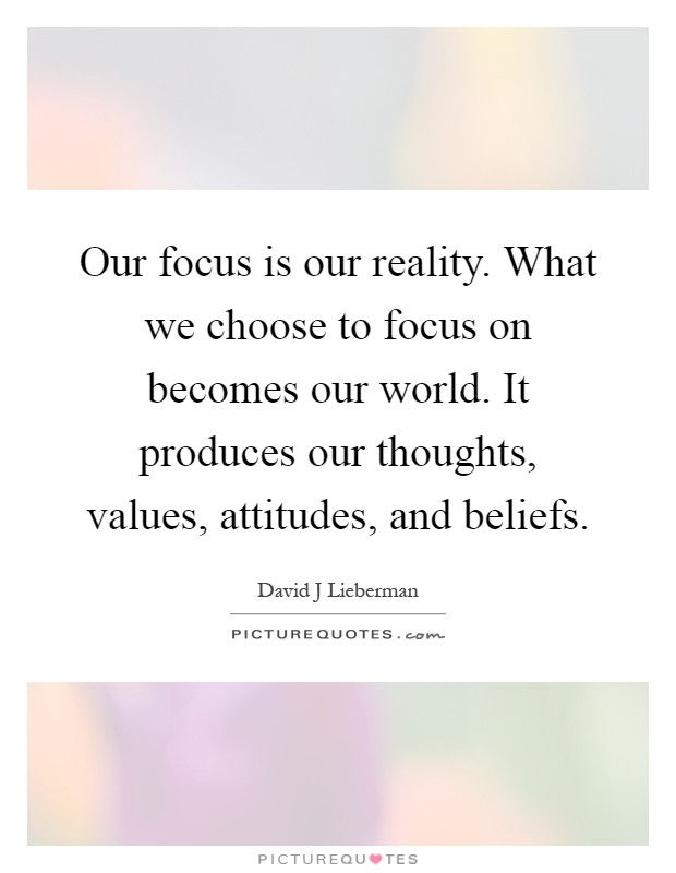 Our focus is our reality. What we choose to focus on becomes our world. It produces our thoughts, values, attitudes, and beliefs Picture Quote #1