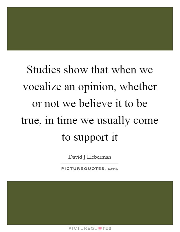 Studies show that when we vocalize an opinion, whether or not we believe it to be true, in time we usually come to support it Picture Quote #1