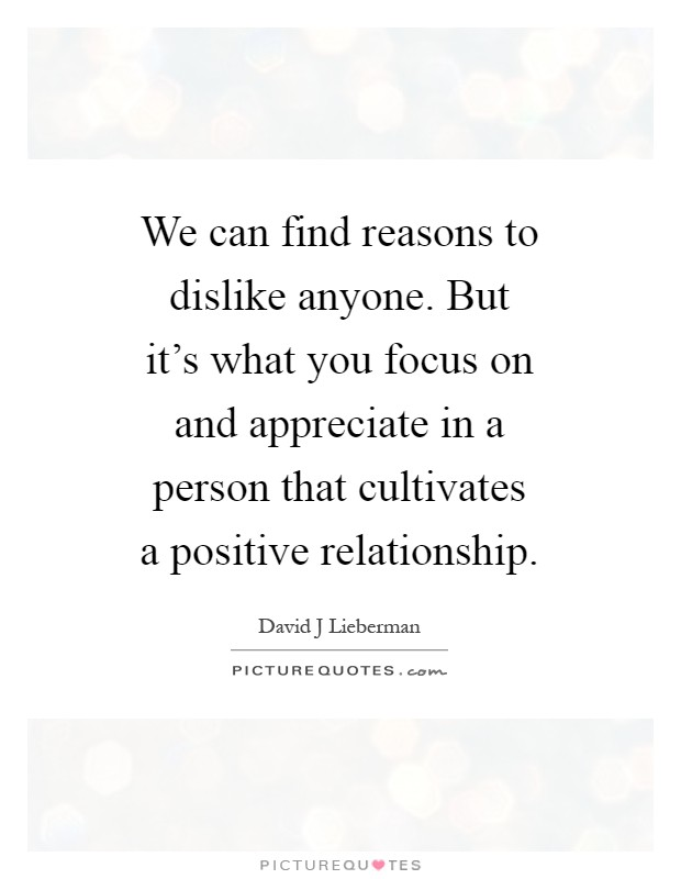 We can find reasons to dislike anyone. But it's what you focus on and appreciate in a person that cultivates a positive relationship Picture Quote #1