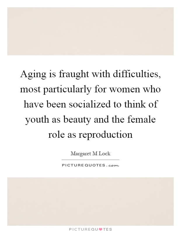 Aging is fraught with difficulties, most particularly for women who have been socialized to think of youth as beauty and the female role as reproduction Picture Quote #1