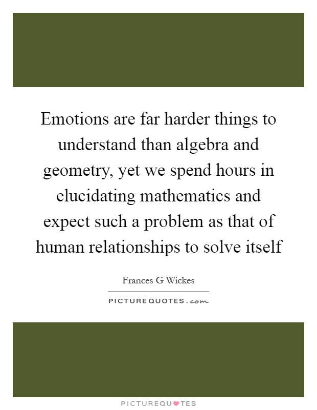 Emotions are far harder things to understand than algebra and geometry, yet we spend hours in elucidating mathematics and expect such a problem as that of human relationships to solve itself Picture Quote #1