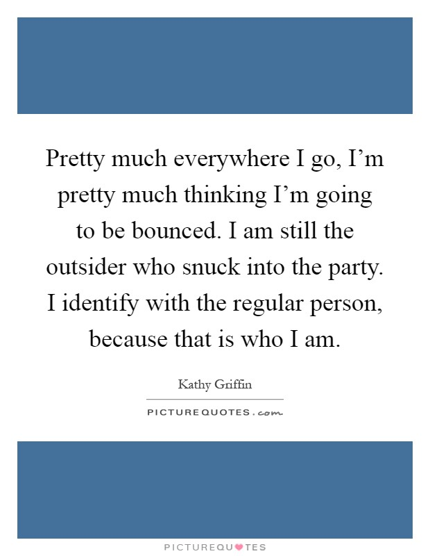 Pretty much everywhere I go, I'm pretty much thinking I'm going to be bounced. I am still the outsider who snuck into the party. I identify with the regular person, because that is who I am Picture Quote #1