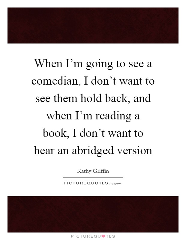 When I'm going to see a comedian, I don't want to see them hold back, and when I'm reading a book, I don't want to hear an abridged version Picture Quote #1