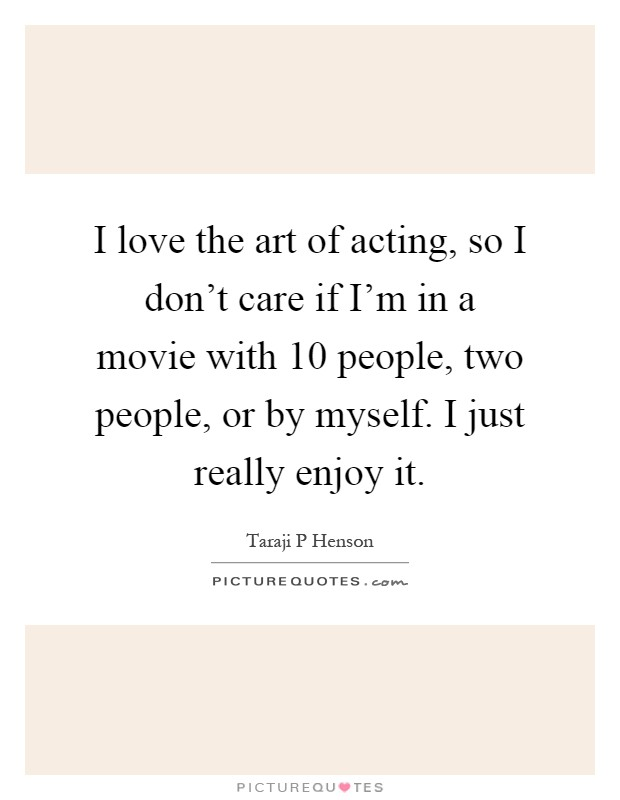 I love the art of acting, so I don't care if I'm in a movie with 10 people, two people, or by myself. I just really enjoy it Picture Quote #1