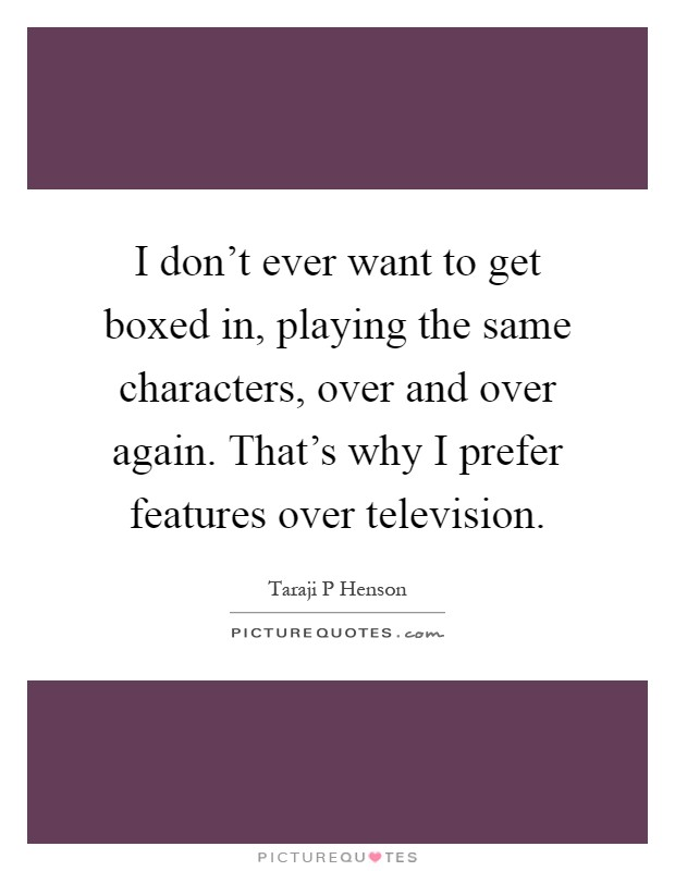 I don't ever want to get boxed in, playing the same characters, over and over again. That's why I prefer features over television Picture Quote #1
