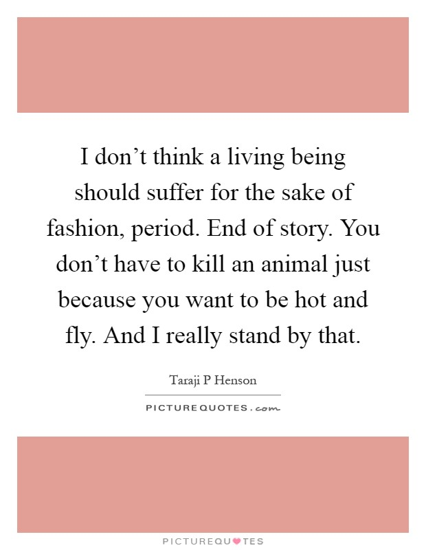 I don't think a living being should suffer for the sake of ...