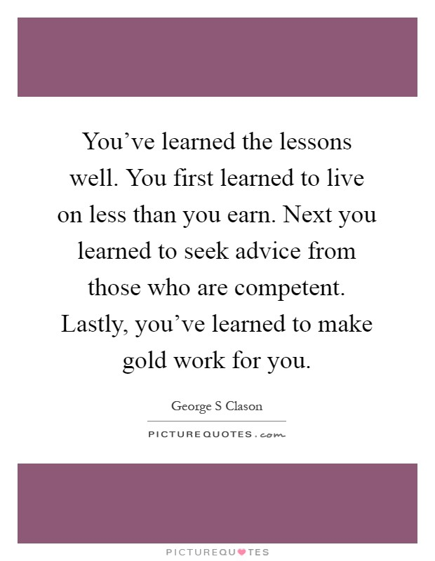 You've learned the lessons well. You first learned to live on less than you earn. Next you learned to seek advice from those who are competent. Lastly, you've learned to make gold work for you Picture Quote #1