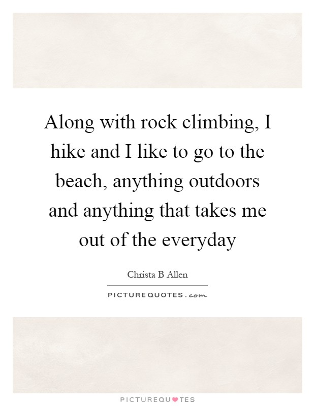 Along with rock climbing, I hike and I like to go to the beach, anything outdoors and anything that takes me out of the everyday Picture Quote #1
