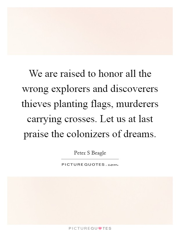 We are raised to honor all the wrong explorers and discoverers thieves planting flags, murderers carrying crosses. Let us at last praise the colonizers of dreams Picture Quote #1
