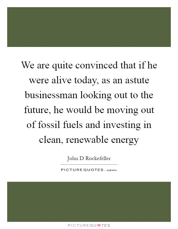 We are quite convinced that if he were alive today, as an astute businessman looking out to the future, he would be moving out of fossil fuels and investing in clean, renewable energy Picture Quote #1