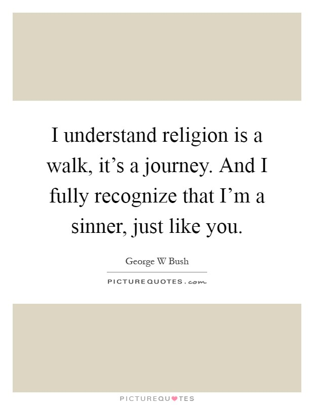 I understand religion is a walk, it's a journey. And I fully recognize that I'm a sinner, just like you Picture Quote #1
