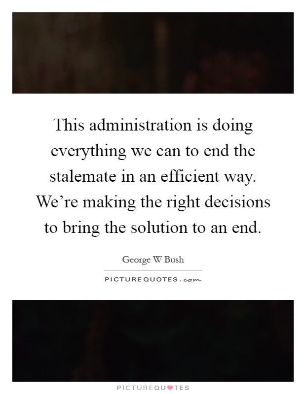 This administration is doing everything we can to end the stalemate in an efficient way. We're making the right decisions to bring the solution to an end Picture Quote #1