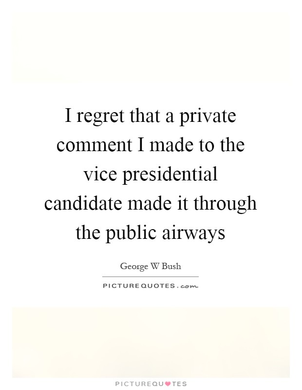I regret that a private comment I made to the vice presidential candidate made it through the public airways Picture Quote #1