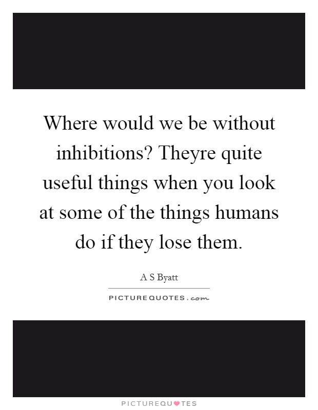 Where would we be without inhibitions? Theyre quite useful things when you look at some of the things humans do if they lose them Picture Quote #1