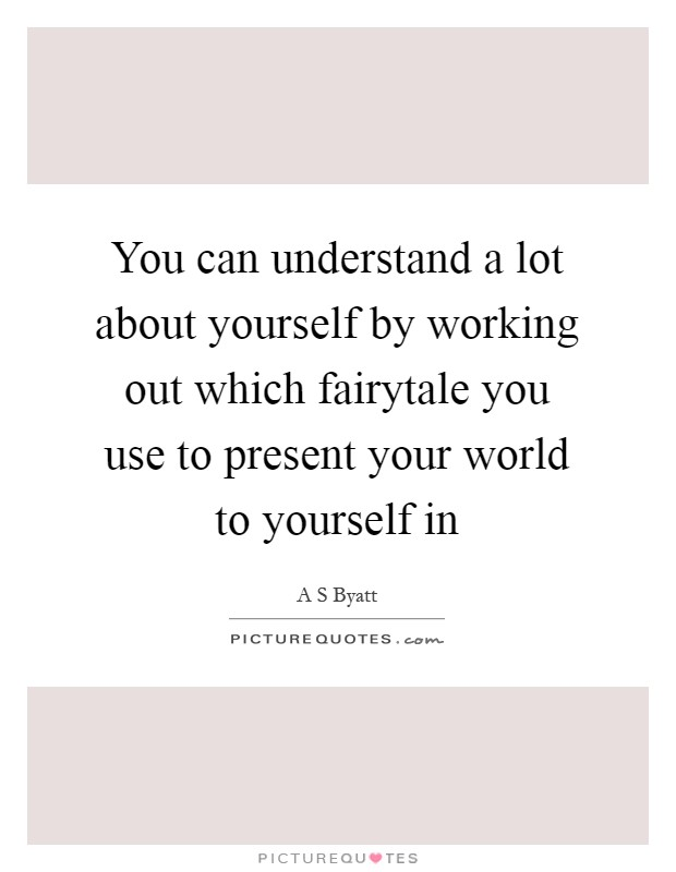 You can understand a lot about yourself by working out which fairytale you use to present your world to yourself in Picture Quote #1