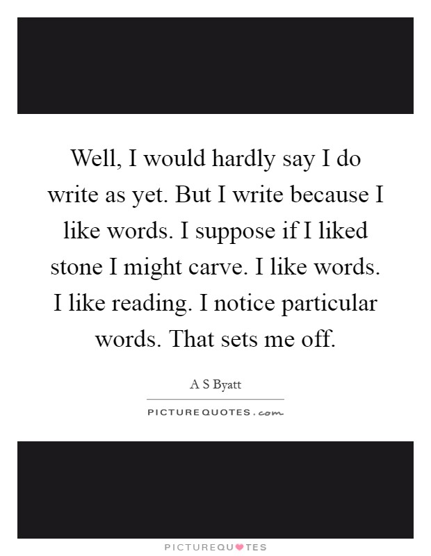 Well, I would hardly say I do write as yet. But I write because I like words. I suppose if I liked stone I might carve. I like words. I like reading. I notice particular words. That sets me off Picture Quote #1