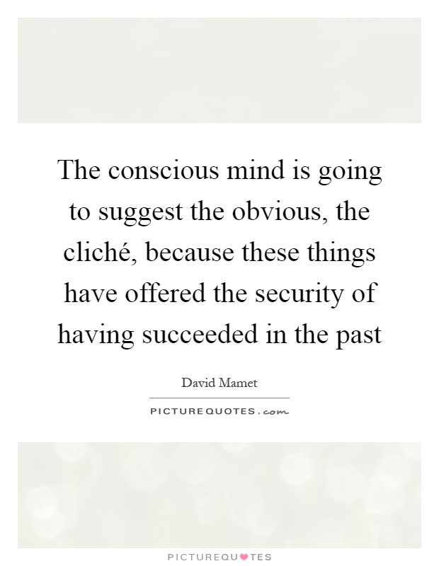 The conscious mind is going to suggest the obvious, the cliché, because these things have offered the security of having succeeded in the past Picture Quote #1