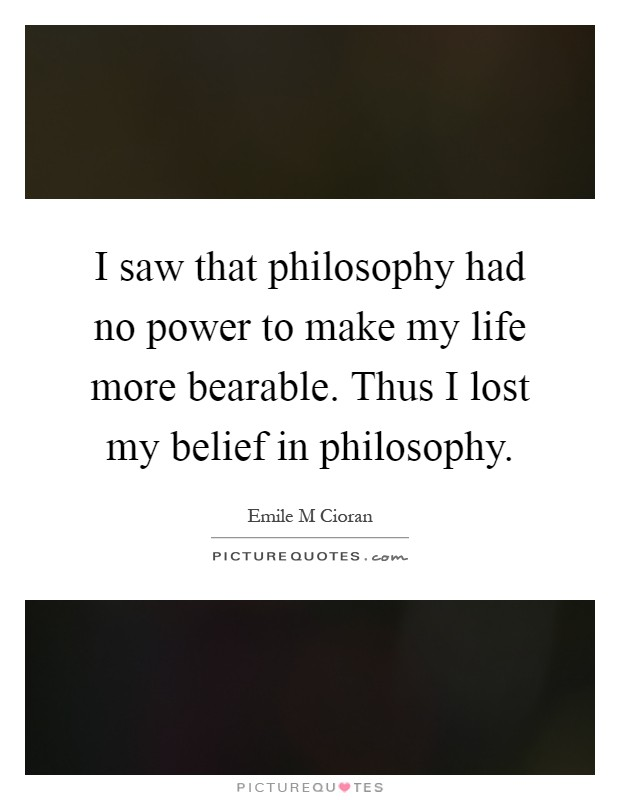I saw that philosophy had no power to make my life more bearable. Thus I lost my belief in philosophy Picture Quote #1