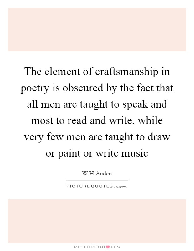 The element of craftsmanship in poetry is obscured by the fact that all men are taught to speak and most to read and write, while very few men are taught to draw or paint or write music Picture Quote #1