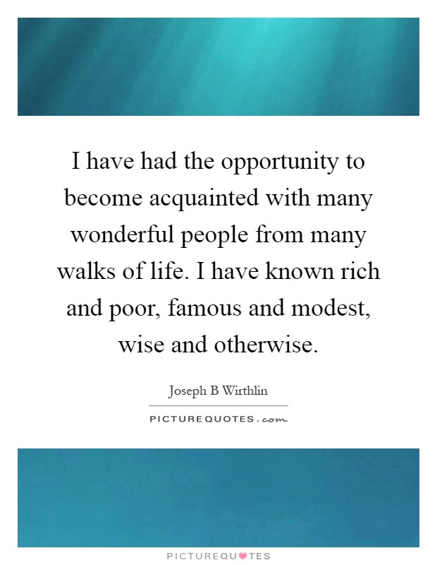 I have had the opportunity to become acquainted with many wonderful people from many walks of life. I have known rich and poor, famous and modest, wise and otherwise Picture Quote #1