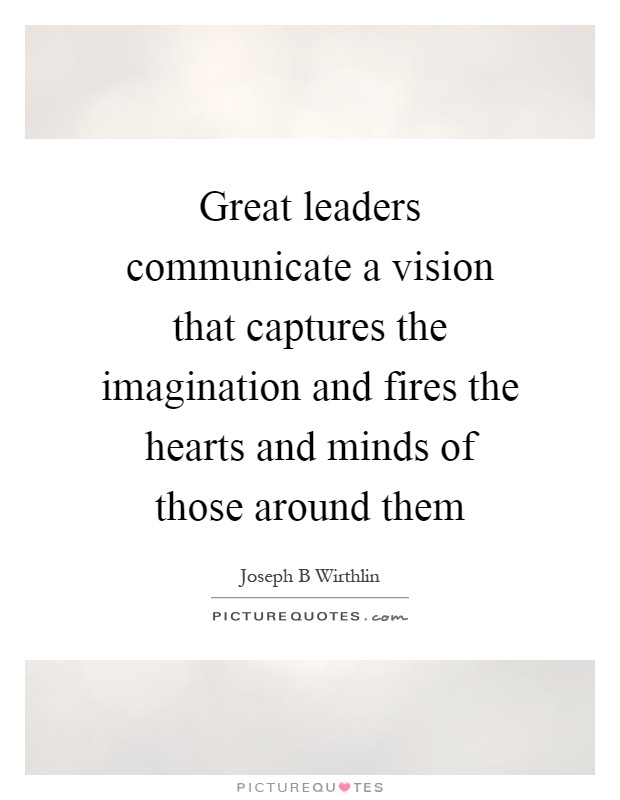 Great leaders communicate a vision that captures the imagination and fires the hearts and minds of those around them Picture Quote #1