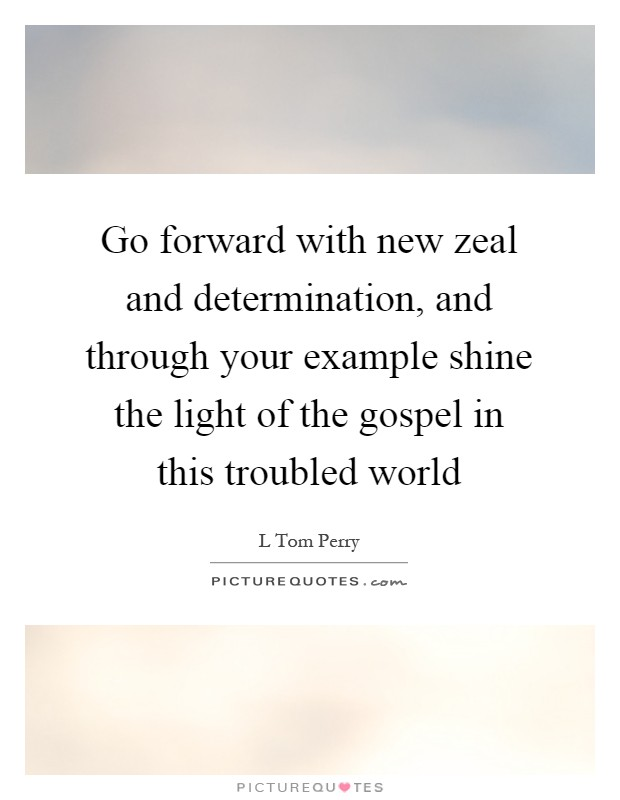 Go forward with new zeal and determination, and through your example shine the light of the gospel in this troubled world Picture Quote #1
