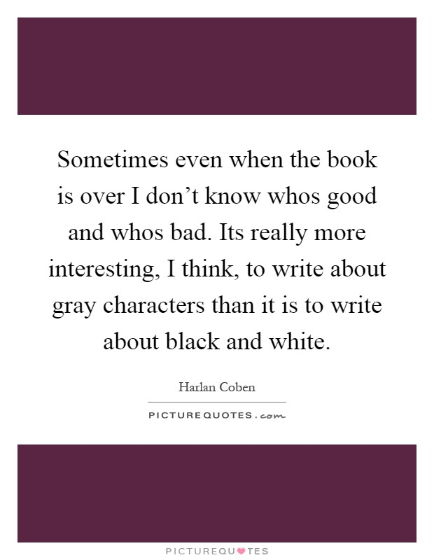Sometimes even when the book is over I don't know whos good and whos bad. Its really more interesting, I think, to write about gray characters than it is to write about black and white Picture Quote #1