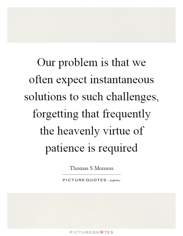 Our problem is that we often expect instantaneous solutions to such challenges, forgetting that frequently the heavenly virtue of patience is required Picture Quote #1