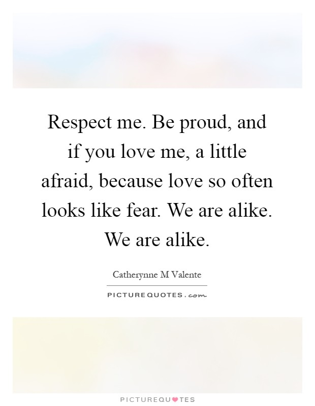 Respect me. Be proud, and if you love me, a little afraid, because love so often looks like fear. We are alike. We are alike Picture Quote #1