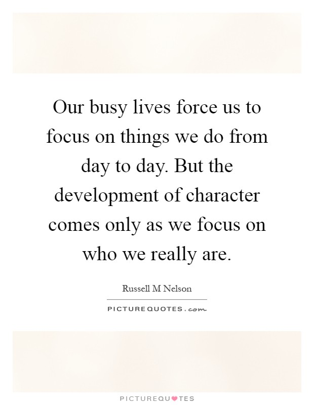 Our busy lives force us to focus on things we do from day to day. But the development of character comes only as we focus on who we really are Picture Quote #1