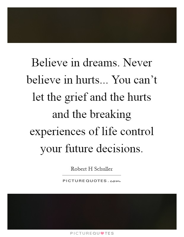Believe in dreams. Never believe in hurts... You can't let the grief and the hurts and the breaking experiences of life control your future decisions Picture Quote #1