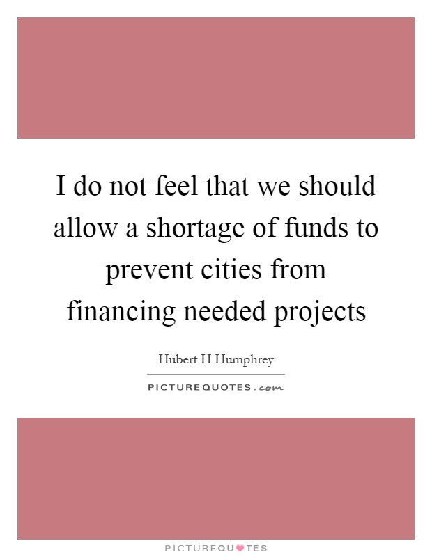 I do not feel that we should allow a shortage of funds to prevent cities from financing needed projects Picture Quote #1