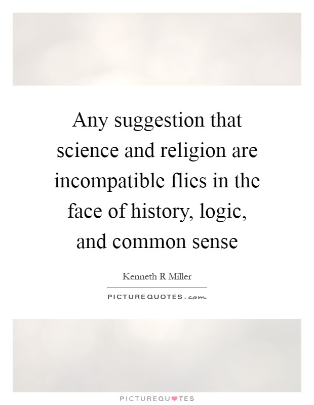 Any suggestion that science and religion are incompatible flies in the face of history, logic, and common sense Picture Quote #1
