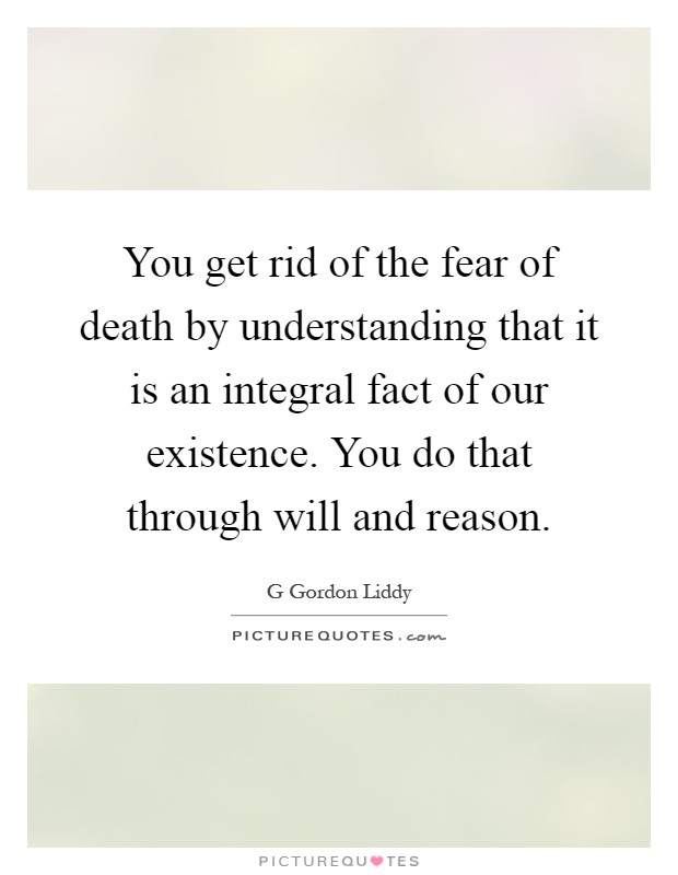 You get rid of the fear of death by understanding that it is an integral fact of our existence. You do that through will and reason Picture Quote #1