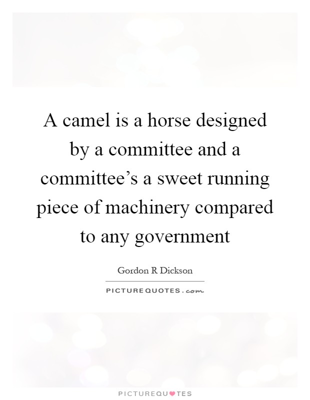 A camel is a horse designed by a committee and a committee's a sweet running piece of machinery compared to any government Picture Quote #1