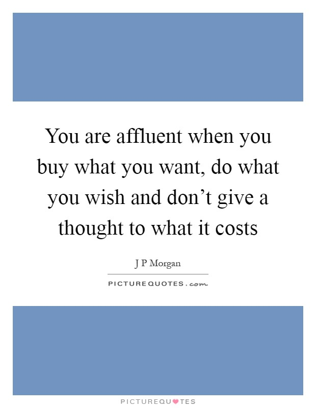 You are affluent when you buy what you want, do what you wish and don't give a thought to what it costs Picture Quote #1