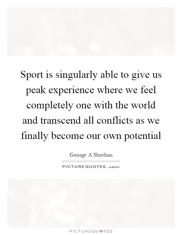 Sport is singularly able to give us peak experience where we feel completely one with the world and transcend all conflicts as we finally become our own potential Picture Quote #1