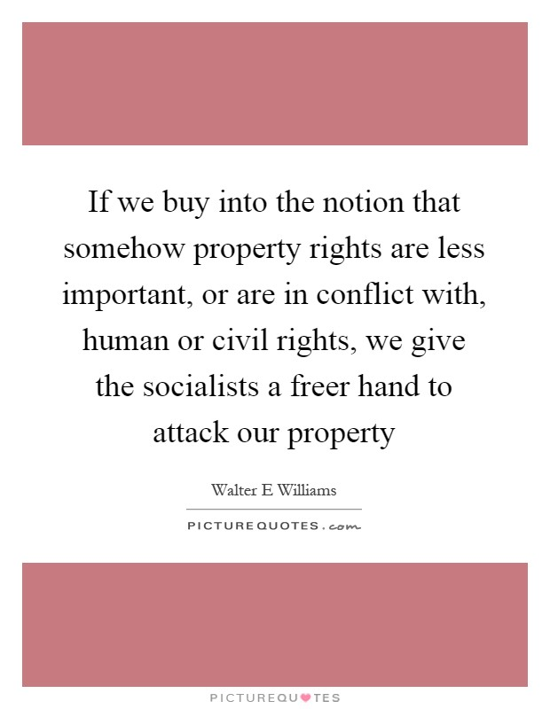 If we buy into the notion that somehow property rights are less important, or are in conflict with, human or civil rights, we give the socialists a freer hand to attack our property Picture Quote #1