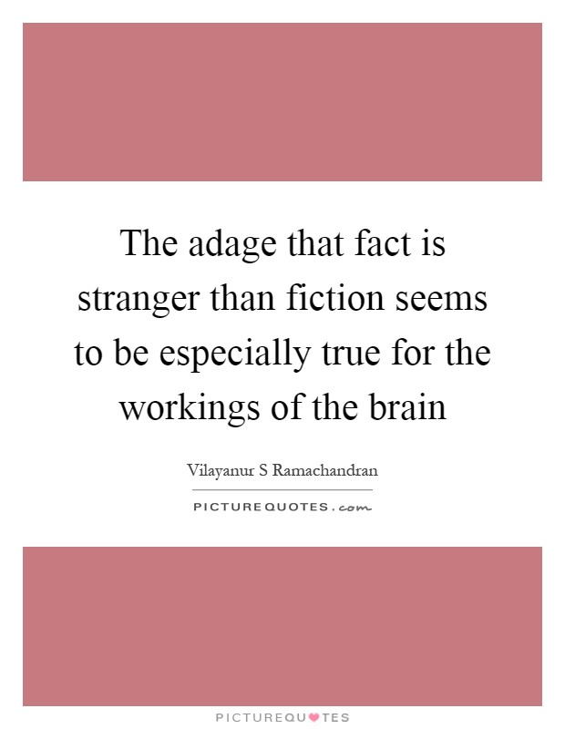 The adage that fact is stranger than fiction seems to be especially true for the workings of the brain Picture Quote #1