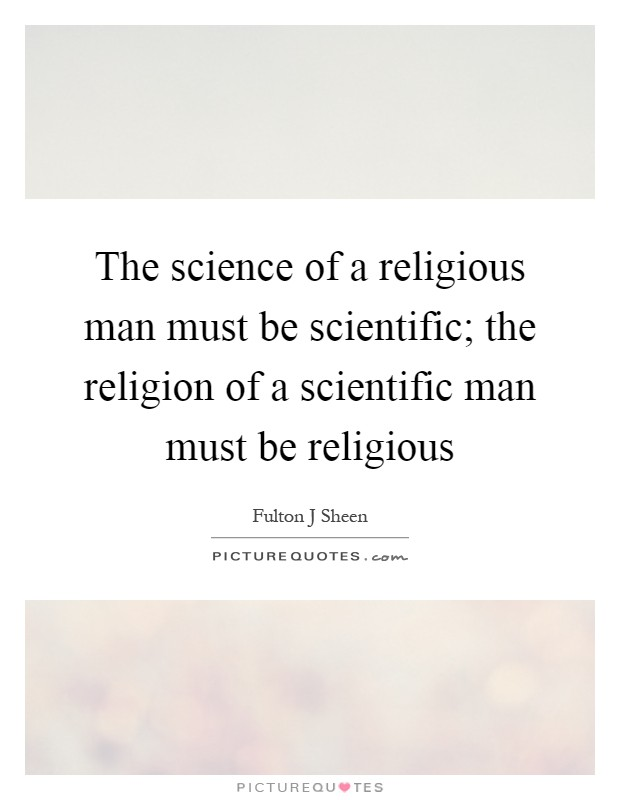 The science of a religious man must be scientific; the religion of a scientific man must be religious Picture Quote #1